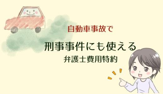 【自動車保険】自動車事故で刑事事件の加害者になった場合に使える特約